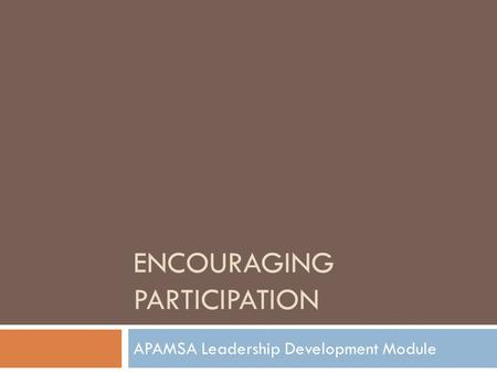 ENCOURAGING PARTICIPATION APAMSA Leadership Development Module.