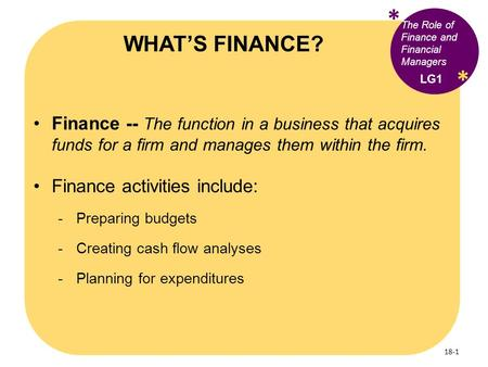 * WHAT'S FINANCE? The Role of Finance and Financial Managers * LG1