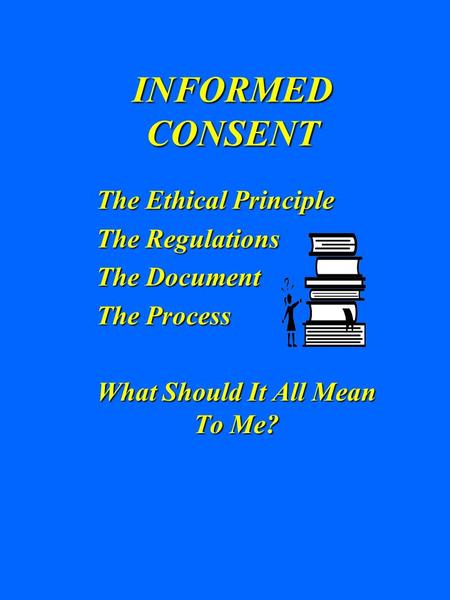 INFORMED CONSENT The Ethical Principle The Regulations The Document The Process What Should It All Mean To Me?