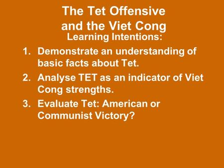 The Tet Offensive and the Viet Cong Learning Intentions: 1.Demonstrate an understanding of basic facts about Tet. 2.Analyse TET as an indicator of Viet.
