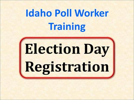 Idaho Poll Worker Training Election Day Registration.
