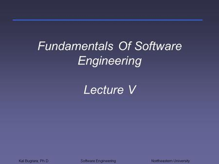 Kal Bugrara, Ph.DSoftware Engineering Northeastern University Fundamentals Of Software Engineering Lecture V.