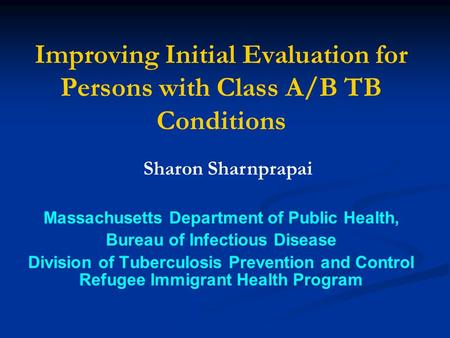 Improving Initial Evaluation for Persons with Class A/B TB Conditions Massachusetts Department of Public Health, Bureau of Infectious Disease Division.