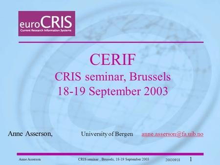 Anne AssersonCRIS seminar, Brussels, 18-19 September 2003 20030918 1 CERIF CRIS seminar, Brussels 18-19 September 2003 Anne Asserson, University of Bergen.
