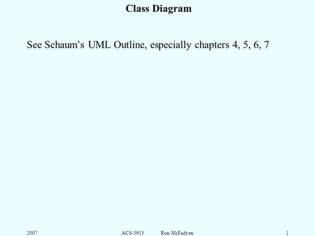 2007ACS-3913 Ron McFadyen1 Class Diagram See Schaum's UML Outline, especially chapters 4, 5, 6, 7.