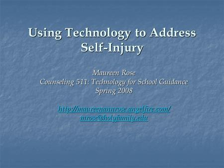Using Technology to Address Self-Injury Maureen Rose Counseling 511: Technology for School Guidance Spring 2008