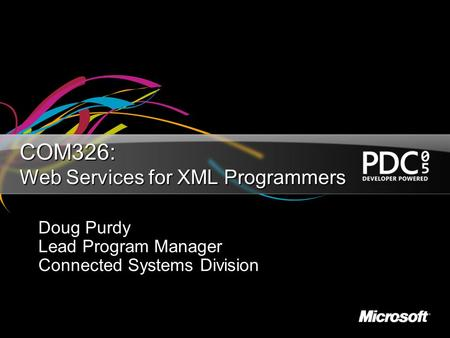 COM326: Web Services for XML Programmers Doug Purdy Lead Program Manager Connected Systems Division.
