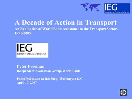 A Decade of Action in Transport An Evaluation of World Bank Assistance to the Transport Sector, 1995-2005 Peter Freeman Independent Evaluation Group, World.