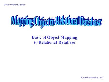 Burapha University, 2003 Object-Oriented Analysis Basic of Object Mapping to Relational Database.
