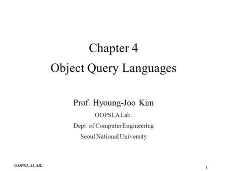 OOPSLA LAB. 1 Chapter 4 Object Query Languages Prof. Hyoung-Joo Kim OOPSLA Lab. Dept. of Computer Engineering Seoul National University.