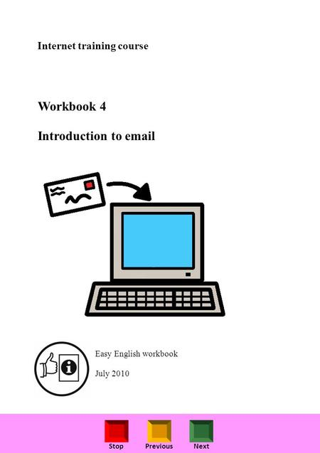 StopPreviousNext Internet training course Workbook 4 Introduction to email Easy English workbook July 2010.