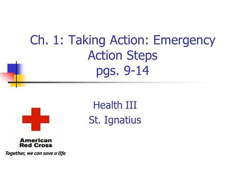 Ch. 1: Taking Action: Emergency Action Steps pgs. 9-14 Health III St. Ignatius.