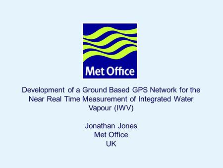 Page 1© Crown copyright 2004 Development of a Ground Based GPS Network for the Near Real Time Measurement of Integrated Water Vapour (IWV) Jonathan Jones.