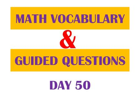 & GUIDED QUESTIONS MATH VOCABULARY DAY 50. Table of ContentsDatePage 2/7/13 Guided Question 100 2/7/13 Math Vocabulary 99.