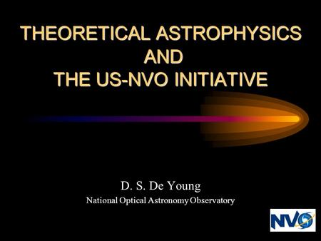 THEORETICAL ASTROPHYSICS AND THE US-NVO INITIATIVE D. S. De Young National Optical Astronomy Observatory.