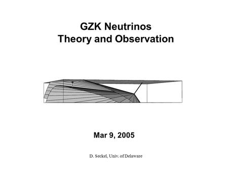 Mar 9, 2005 GZK Neutrinos Theory and Observation D. Seckel, Univ. of Delaware.
