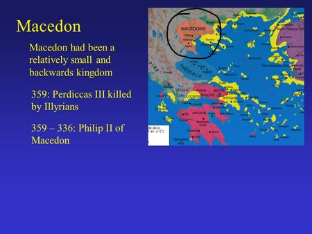 Macedon Macedon had been a relatively small and backwards kingdom 359: Perdiccas III killed by Illyrians 359 – 336: Philip II of Macedon.