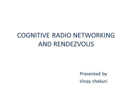COGNITIVE RADIO NETWORKING AND RENDEZVOUS Presented by Vinay chekuri.