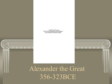 Alexander the Great 356-323BCE. Prince Alexander Born in 356 BCE. Was a prince Father was king of Macedonia, which was NOT in Greece. It was a huge country.