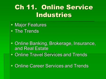 Ch 11. Online Service Industries  Major Features  The Trends  Online Banking, Brokerage, Insurance, and Real Estate  Online Travel Services and Trends.