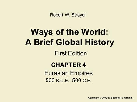 Ways of the World: A Brief Global History First Edition CHAPTER 4 Eurasian Empires 500 B.C.E. –500 C.E. Copyright © 2009 by Bedford/St. Martin's Robert.