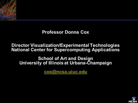 Professor Donna Cox Director Visualization/Experimental Technologies National Center for Supercomputing Applications School of Art and Design University.