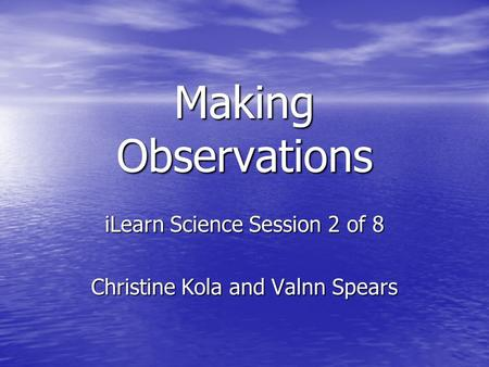 Making Observations iLearn Science Session 2 of 8 Christine Kola and Valnn Spears.