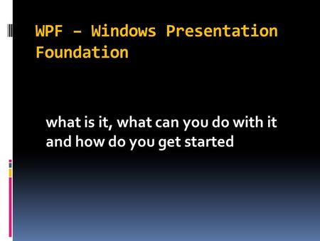 WPF – Windows Presentation Foundation what is it, what can you do with it and how do you get started.