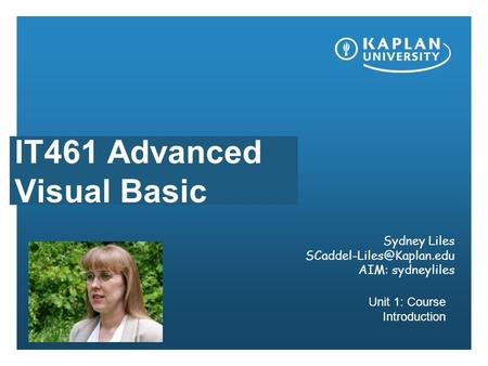 IT461 Advanced Visual Basic Unit 1: Course Introduction Sydney Liles AIM: sydneyliles.