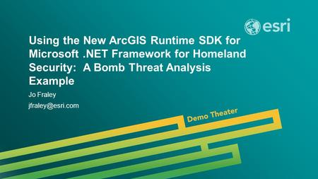 Esri UC 2014 | Demo Theater | Using the New ArcGIS Runtime SDK for Microsoft.NET Framework for Homeland Security: A Bomb Threat Analysis Example Jo Fraley.