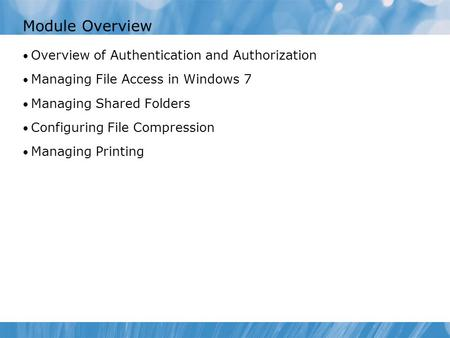 Module Overview Overview of Authentication and Authorization Managing File Access in Windows 7 Managing Shared Folders Configuring File Compression Managing.