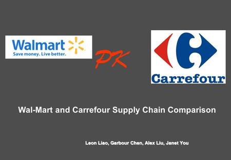 Wal-Mart and Carrefour Supply Chain Comparison Leon Liao, Garbour Chen, Alex Liu, Janet You PK.