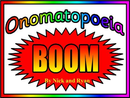 "By Nick and Ryan Onomatopoeia- words that sound like what they mean Is from the Greek, onoma, meaning ""name"" and poiein meaning ""to make""."