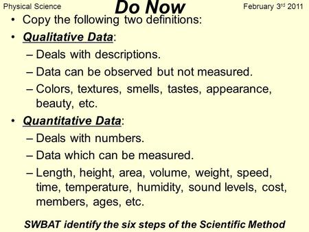 Do Now Copy the following two definitions: Qualitative Data: –Deals with descriptions. –Data can be observed but not measured. –Colors, textures, smells,