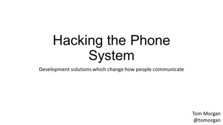 Hacking the Phone System Development solutions which change how people communicate Tom