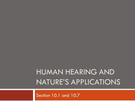 HUMAN HEARING AND NATURE'S APPLICATIONS Section 10.1 and 10.7.