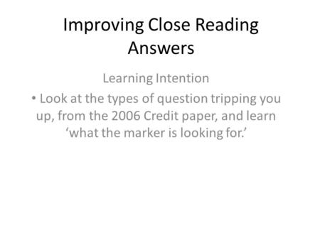 Improving Close Reading Answers Learning Intention Look at the types of question tripping you up, from the 2006 Credit paper, and learn 'what the marker.