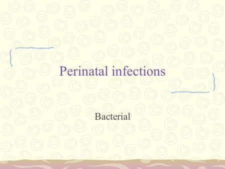 Perinatal infections Bacterial. Background Bacterial infections are not associated with problems related to organogenesis. Maternal immunosuppression.