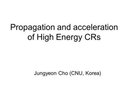 Propagation and acceleration of High Energy CRs Jungyeon Cho (CNU, Korea)