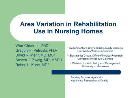 Area Variation in Rehabilitation Use in Nursing Homes Wen-Chieh Lin, PhD 1 Gregory F. Petroski, PhD 2 David R. Mehr, MD, MS 1 Steven C. Zweig, MD, MSPH.