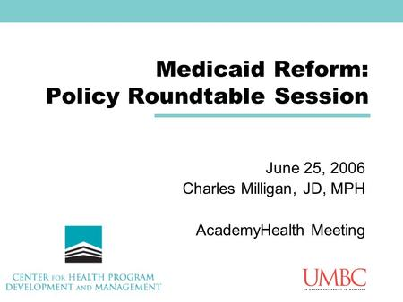 Medicaid Reform: Policy Roundtable Session June 25, 2006 Charles Milligan, JD, MPH AcademyHealth Meeting.