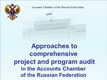 Accounts Chamber of the Russian Federation Approaches to comprehensive project and program audit in the Accounts Chamber of the Russian Federation.