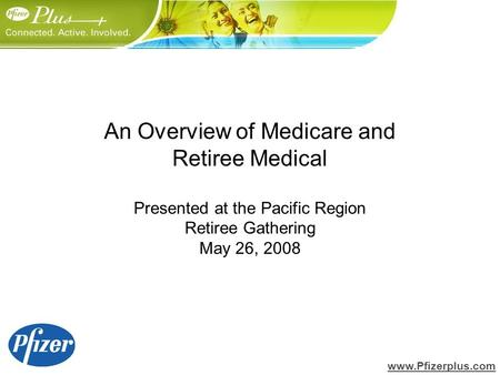 An Overview of Medicare and Retiree Medical Presented at the Pacific Region Retiree Gathering May 26, 2008 www.Pfizerplus.com.