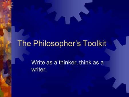 The Philosopher's Toolkit Write as a thinker, think as a writer.