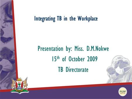 Integrating TB in the Workplace Presentation by: Miss. D.M.Nokwe 15 th of October 2009 TB Directorate.