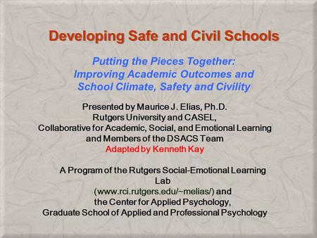 Developing Safe and Civil Schools Presented by Maurice J. Elias, Ph.D. Rutgers University and CASEL, Collaborative for Academic, Social, and Emotional.