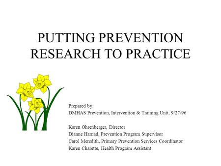 PUTTING PREVENTION RESEARCH TO PRACTICE Prepared by: DMHAS Prevention, Intervention & Training Unit, 9/27/96 Karen Ohrenberger, Director Dianne Harnad,