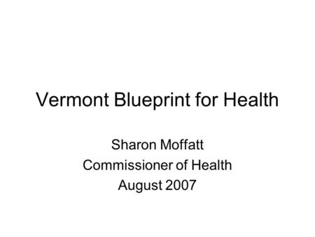 Vermont Blueprint for Health Sharon Moffatt Commissioner of Health August 2007.