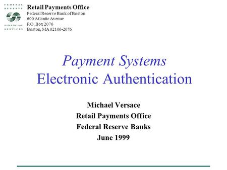 Payment Systems Electronic Authentication Michael Versace Retail Payments Office Federal Reserve Banks June 1999 Retail Payments Office Federal Reserve.