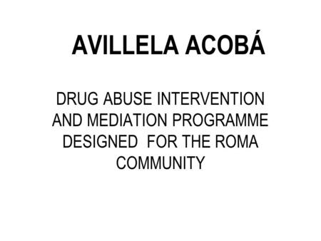 AVILLELA ACOBÁ DRUG ABUSE INTERVENTION AND MEDIATION PROGRAMME DESIGNED FOR THE ROMA COMMUNITY.